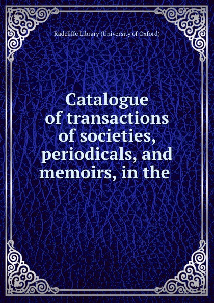 Radcliffe Library University of Oxford Catalogue of transactions of societies, periodicals, and memoirs, in the .