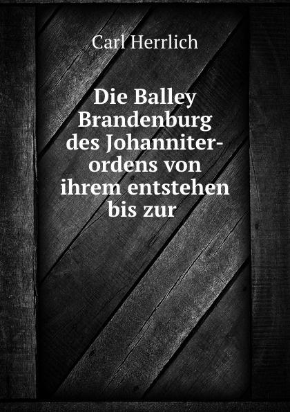 Carl Herrlich Die Balley Brandenburg des Johanniter-ordens von ihrem entstehen bis zur .
