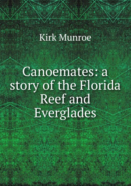 Munroe Kirk Canoemates: a story of the Florida Reef and Everglades