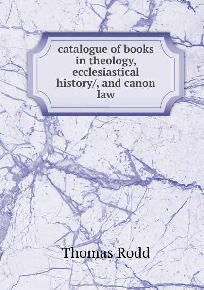 catalogue of books in theology, ecclesiastical history/, and canon law