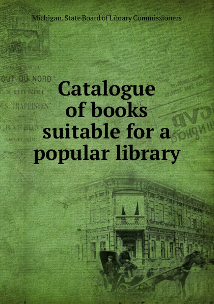 Michigan. State Board of Library Commissioners Catalogue of books suitable for a popular library