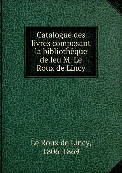 Le Roux de Lincy Catalogue des livres composant la bibliotheque de feu M. Le Roux de Lincy roux m asylum