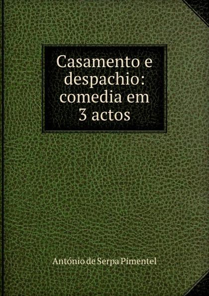 António de Serpa Pimentel Casamento e despachio: comedia em 3 actos alberto pimentel seara em flor 2