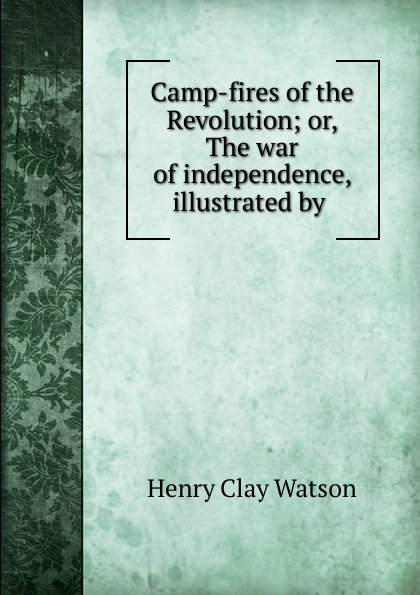 Henry Clay Watson Camp-fires of the Revolution; or, The war of independence, illustrated by . henry clay watson the camp fires of napoleon