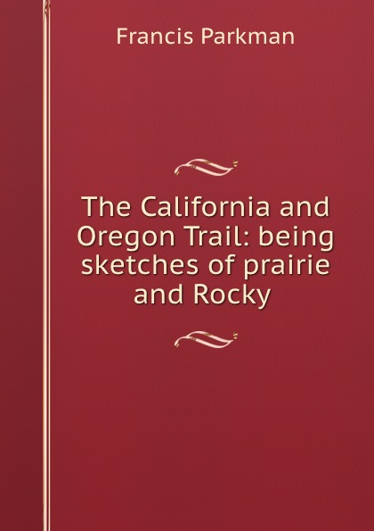 Francis Parkman The California and Oregon Trail: being sketches of prairie and Rocky . francis parkman the oregon trail sketches of prairie and rocky mountain life