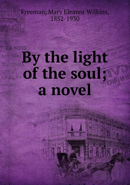 Mary Eleanor Wilkins Freeman By the light of the soul; a novel mary e wilkins freeman florence morse kingsley an alabaster box by mary e wilkins freeman fiction