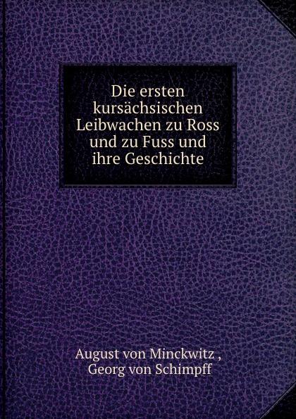 August von Minckwitz Die ersten kursachsischen Leibwachen zu Ross und zu Fuss und ihre Geschichte