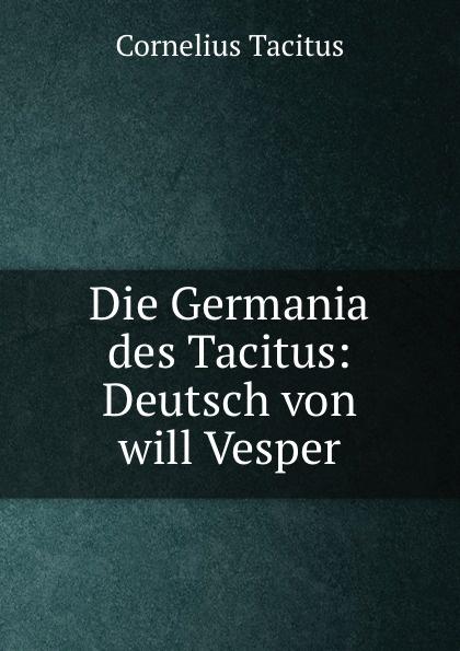 Cornelius Tacitus Die Germania des Tacitus: Deutsch von will Vesper cornelius tacitus die germania des tacitus deutsch von will vesper
