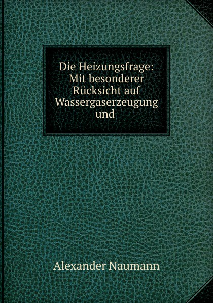 Alexander Naumann Die Heizungsfrage: Mit besonderer Rucksicht auf Wassergaserzeugung und .