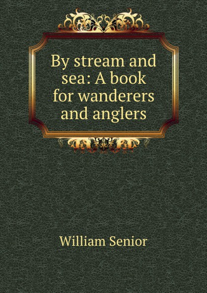 William Senior By stream and sea: A book for wanderers and anglers