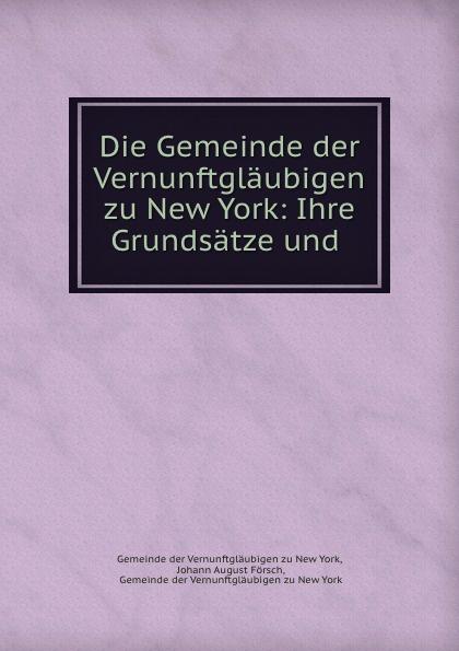 Johann August Försch Die Gemeinde der Vernunftglaubigen zu New York: Ihre Grundsatze und .