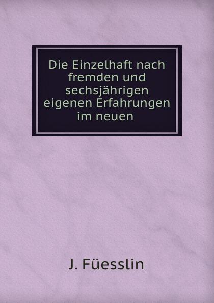 J. Füesslin Die Einzelhaft nach fremden und sechsjahrigen eigenen Erfahrungen im neuen .
