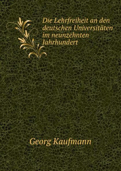 Georg Kaufmann Die Lehrfreiheit an den deutschen Universitaten im neunzehnten Jahrhundert georg korn die heilkunde im neunzehnten jahrhundert