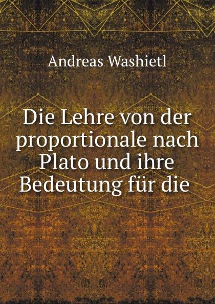 Andreas Washietl Die Lehre von der proportionale nach Plato und ihre Bedeutung fur die .
