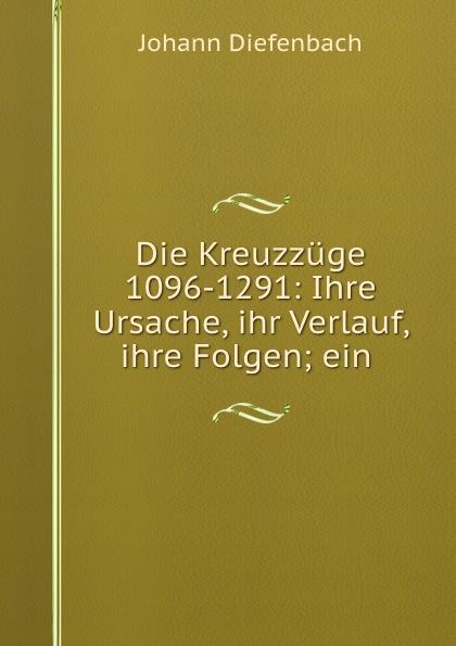 Johann Diefenbach Die Kreuzzuge 1096-1291: Ihre Ursache, ihr Verlauf, ihre Folgen; ein .