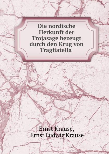 Ernst Krause Die nordische Herkunft der Trojasage bezeugt durch den Krug von Tragliatella .