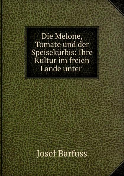 Josef Barfuss Die Melone, Tomate und der Speisekurbis: Ihre Kultur im freien Lande unter .