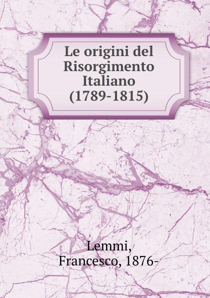 Francesco Lemmi Le origini del Risorgimento Italiano (1789-1815)