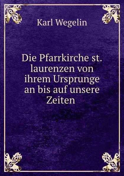 Karl Wegelin Die Pfarrkirche st.laurenzen von ihrem Ursprunge an bis auf unsere Zeiten .