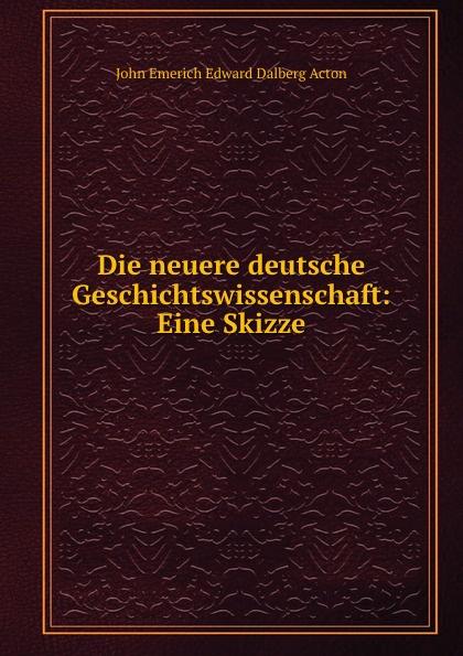 John E. E. D. Acton Die neuere deutsche Geschichtswissenschaft: Eine Skizze john e e d acton die neuere deutsche geschichtswissenschaft eine skizze