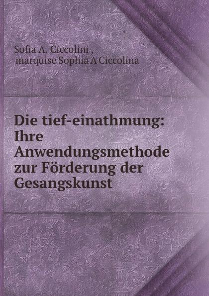 Sofia A. Ciccolini Die tief-einathmung: Ihre Anwendungsmethode zur Forderung der Gesangskunst .