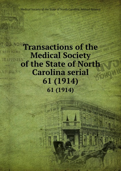 Transactions of the Medical Society of the State of North Carolina serial. 61 (1914) william woods holden proceedings of the state medical convention held in raleigh april 1849 and constitution and medical ethics of the medical society of north carolina then adopted