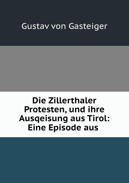 Gustav von Gasteiger Die Zillerthaler Protesten, und ihre Ausqeisung aus Tirol: Eine Episode aus .