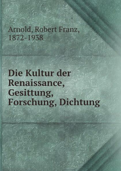 Robert Franz Arnold Die Kultur der Renaissance, Gesittung, Forschung, Dichtung