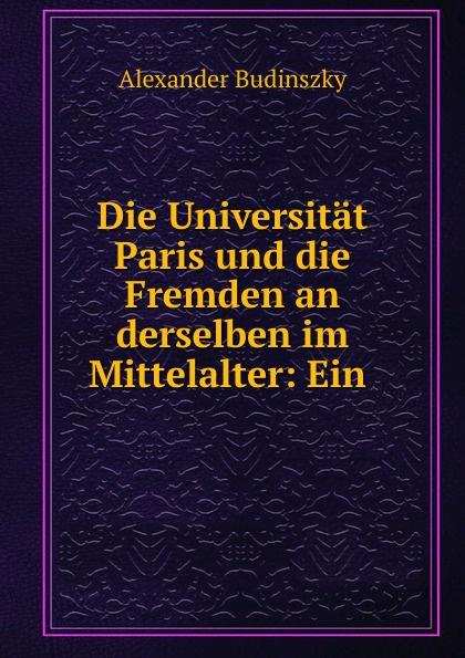 Alexander Budinszky Die Universitat Paris und die Fremden an derselben im Mittelalter: Ein .