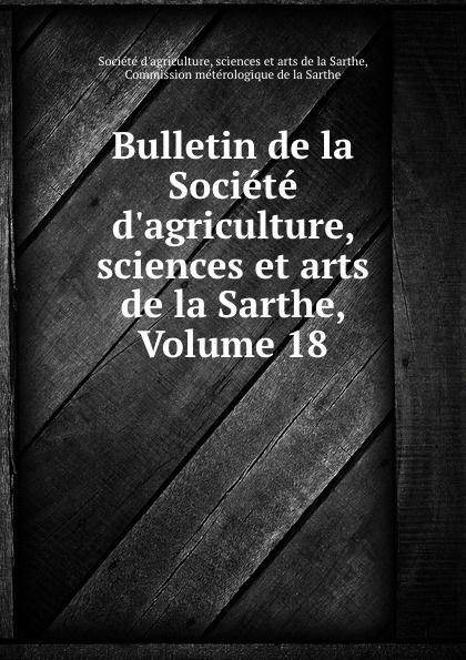 Société d'agriculture Bulletin de la Societe d.agriculture, sciences et arts de la Sarthe, Volume 18