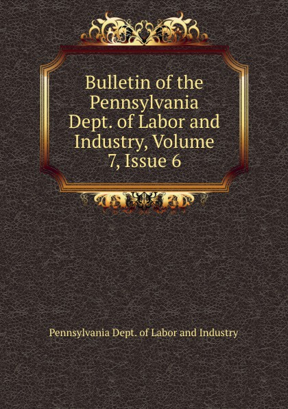 Pennsylvania Dept. of Labor and Industry Bulletin of the Pennsylvania Dept. of Labor and Industry, Volume 7,.Issue 6 цена