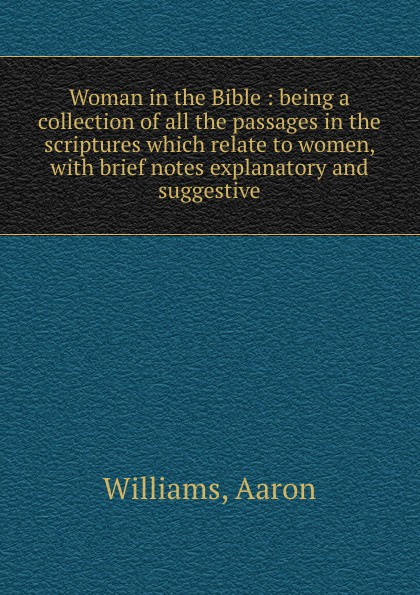 Aaron Williams Woman in the Bible : being a collection of all the passages in the scriptures which relate to women, with brief notes explanatory and suggestive
