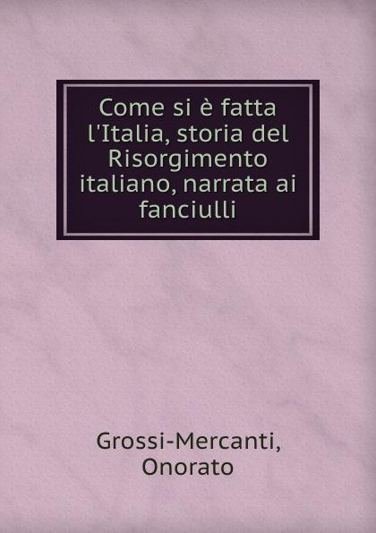 Onorato Grossi-Mercanti Come si e fatta l.Italia, storia del Risorgimento italiano, narrata ai fanciulli
