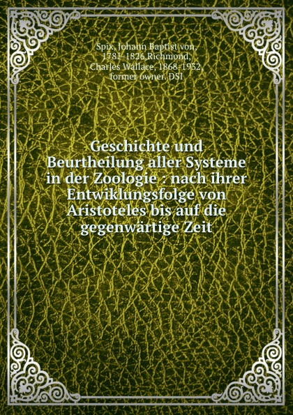Johann Baptist von Spix Geschichte und Beurtheilung aller Systeme in der Zoologie : nach ihrer Entwiklungsfolge von Aristoteles bis auf die gegenwartige Zeit