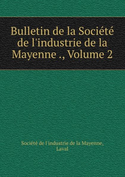 Bulletin de la Societe de l.industrie de la Mayenne ., Volume 2