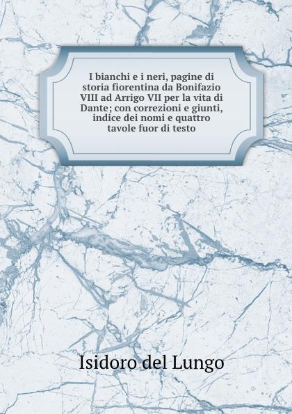 Isidoro del Lungo I bianchi e i neri, pagine di storia fiorentina da Bonifazio VIII ad Arrigo VII per la vita di Dante; con correzioni e giunti, indice dei nomi e quattro tavole fuor di testo luigi tosti storia di bonifazio viii e de suoi tempi vol 1 classic reprint