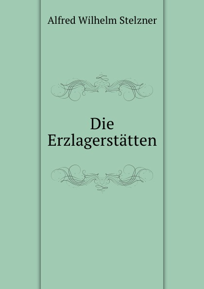 Alfred Wilhelm Stelzner Die Erzlagerstatten