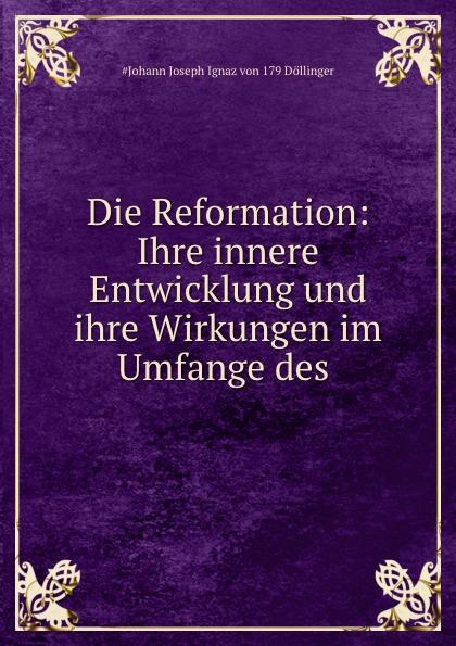 Johann Joseph Ignaz von Döllinger Die Reformation: Ihre innere Entwicklung und ihre Wirkungen im Umfange des .