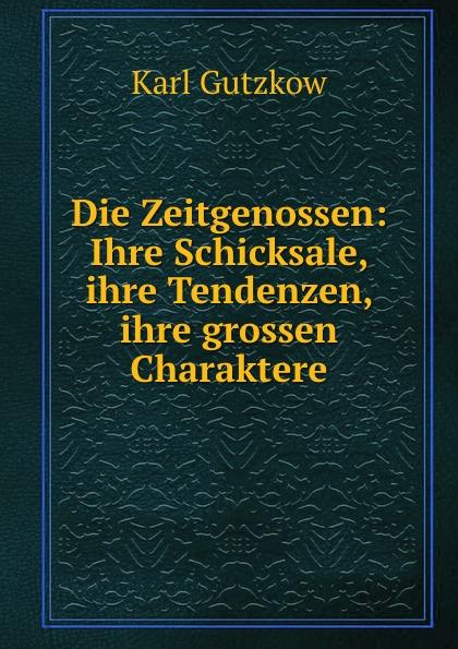Gutzkow Karl Die Zeitgenossen: Ihre Schicksale, ihre Tendenzen, ihre grossen Charaktere