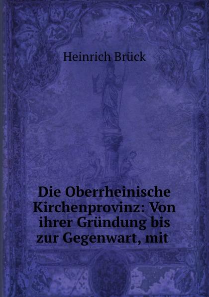Heinrich Brück Die Oberrheinische Kirchenprovinz: Von ihrer Grundung bis zur Gegenwart, mit .