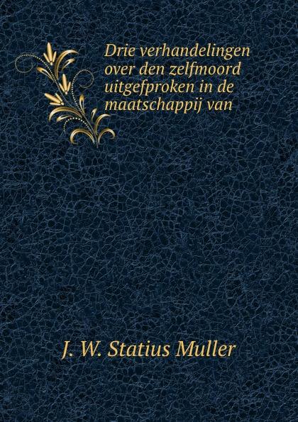 J.W. Statius Muller Drie verhandelingen over den zelfmoord uitgefproken in de maatschappij van .