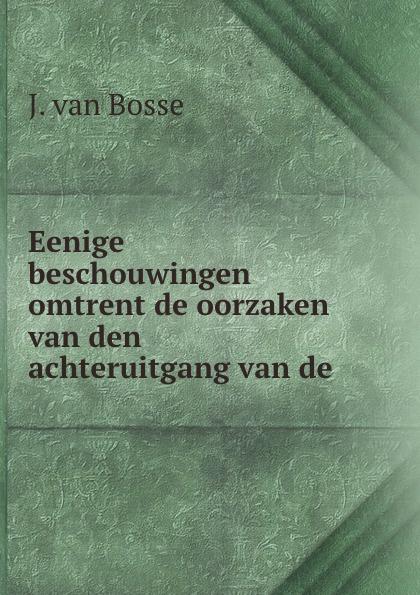 J. van Bosse Eenige beschouwingen omtrent de oorzaken van den achteruitgang van de . j van bosse eenige beschouwingen omtrent de oorzaken van den achteruitgang van de