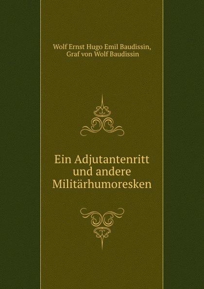 Wolf Ernst Hugo Emil Baudissin Ein Adjutantenritt und andere Militarhumoresken graf von wolf ernst hugo emil baudissin life in a german crack regiment