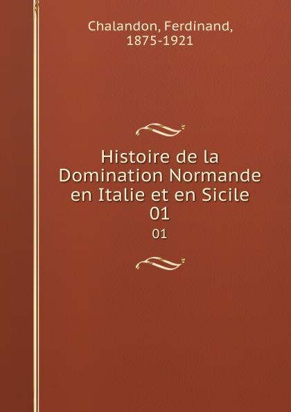Ferdinand Chalandon Histoire de la Domination Normande en Italie et en Sicile. Volume 1