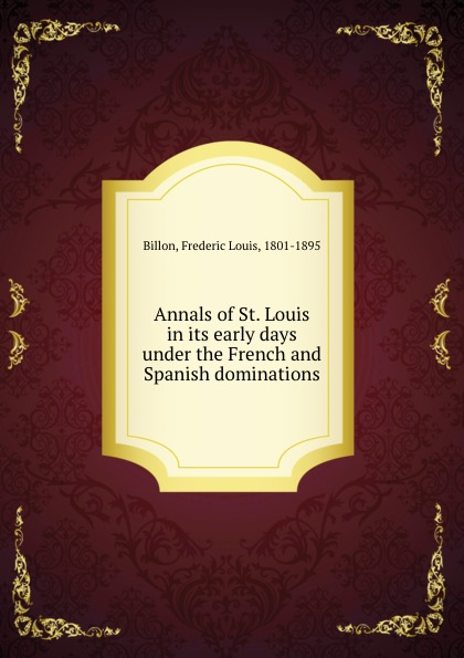 Frederic Louis Billon Annals of St. Louis in its early days under the French and Spanish dominations the german element in st louis