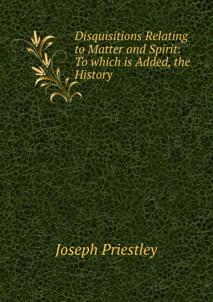 Joseph Priestley Disquisitions Relating to Matter and Spirit: To which is Added, the History . цена в Москве и Питере