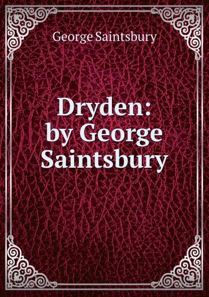 George Saintsbury Dryden: by George Saintsbury saintsbury george a letter book