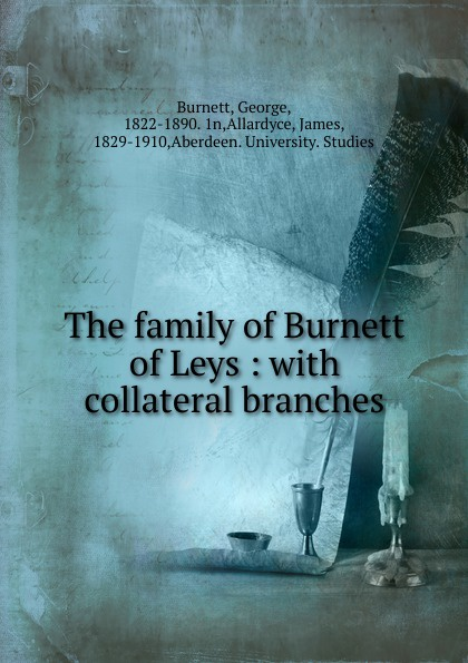 George Burnett The family of Burnett of Leys : with collateral branches