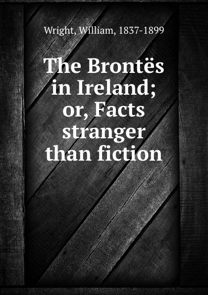 William Wright The Brontes in Ireland; or, Facts stranger than fiction