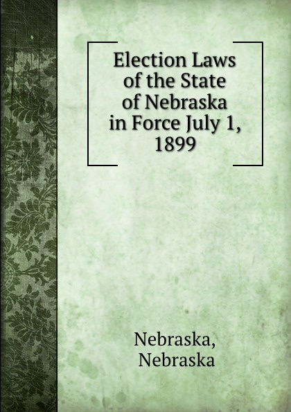 Nebraska Election Laws of the State in Force July 1, 1899
